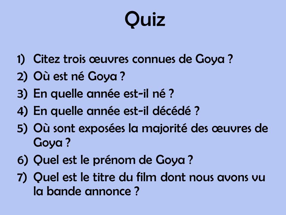 Quiz 1)Citez trois œuvres connues de Goya ? 2)Où est né Goya ? 3)En quelle année est-il né ? 4)En quelle année est-il décédé ? 5)Où sont exposées la m