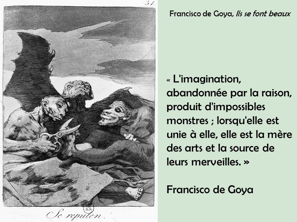 Francisco de Goya, Ils se font beaux « L imagination, abandonnée par la raison, produit d impossibles monstres ; lorsqu elle est unie à elle, elle est la mère des arts et la source de leurs merveilles.
