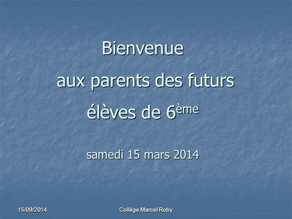 15/09/2014Collège Marcel Roby Bienvenue aux parents des futurs élèves de 6 ème samedi 15 mars 2014