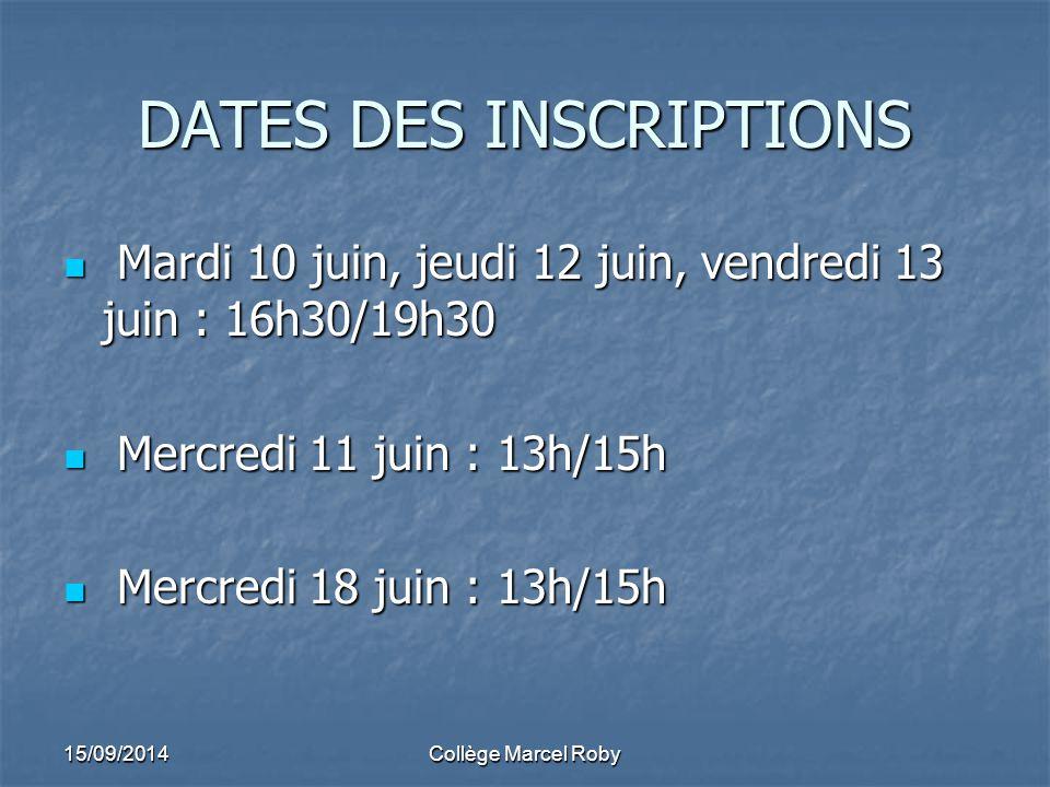 DATES DES INSCRIPTIONS Mardi 10 juin, jeudi 12 juin, vendredi 13 juin : 16h30/19h30 Mardi 10 juin, jeudi 12 juin, vendredi 13 juin : 16h30/19h30 Mercredi 11 juin : 13h/15h Mercredi 11 juin : 13h/15h Mercredi 18 juin : 13h/15h Mercredi 18 juin : 13h/15h 15/09/2014Collège Marcel Roby