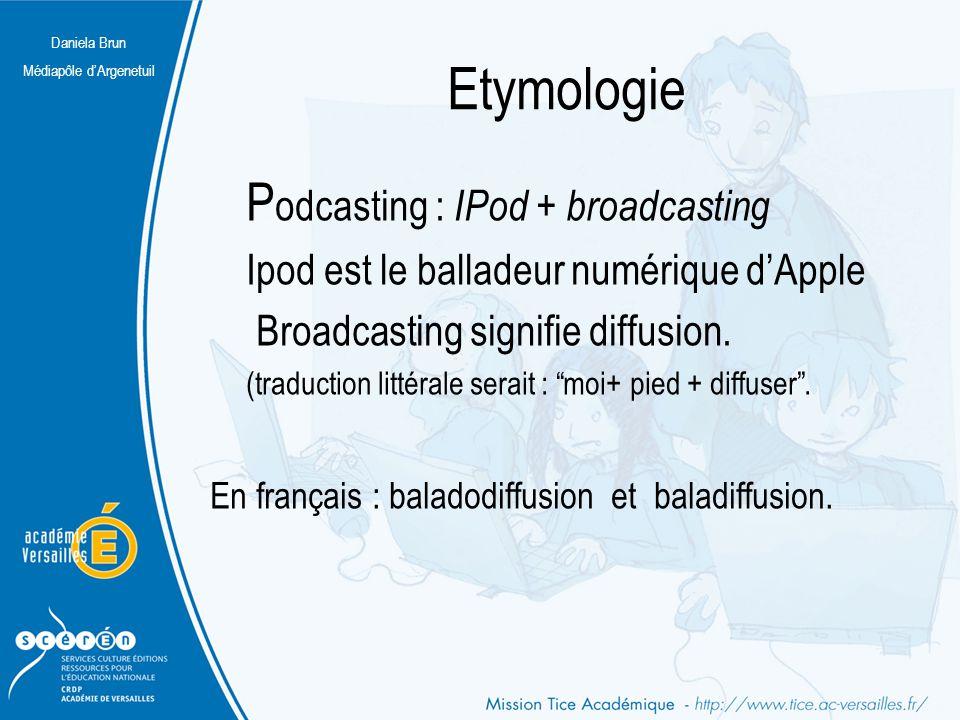 Daniela Brun Médiapôle d'Argenetuil Etymologie P odcasting : IPod + broadcasting Ipod est le balladeur numérique d'Apple Broadcasting signifie diffusi