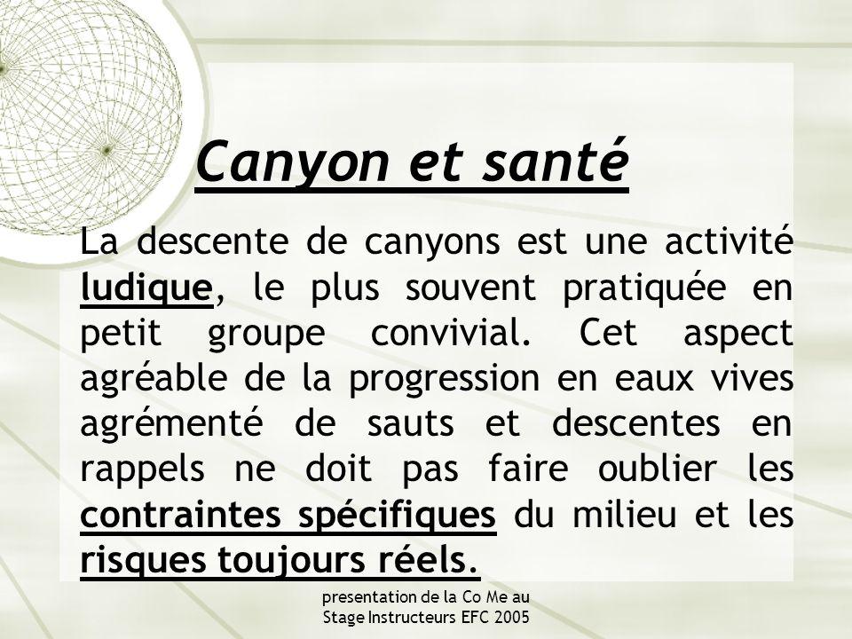 presentation de la Co Me au Stage Instructeurs EFC 2005 Canyon et santé La descente de canyons est une activité ludique, le plus souvent pratiquée en petit groupe convivial.