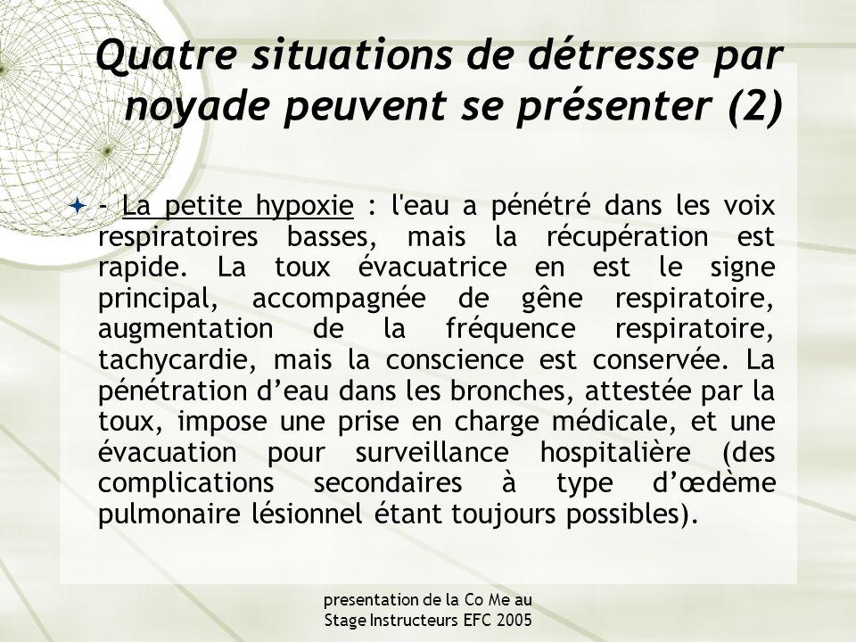 presentation de la Co Me au Stage Instructeurs EFC 2005 Quatre situations de détresse par noyade peuvent se présenter (2)  - La petite hypoxie : l eau a pénétré dans les voix respiratoires basses, mais la récupération est rapide.