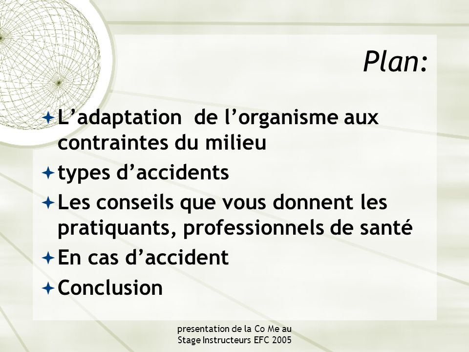 presentation de la Co Me au Stage Instructeurs EFC 2005 Plan:  L'adaptation de l'organisme aux contraintes du milieu  types d'accidents  Les conseils que vous donnent les pratiquants, professionnels de santé  En cas d'accident  Conclusion