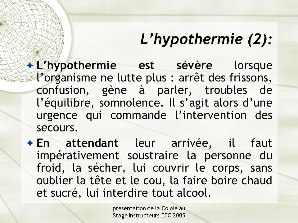 presentation de la Co Me au Stage Instructeurs EFC 2005 L'hypothermie (2):  L'hypothermie est sévère lorsque l'organisme ne lutte plus : arrêt des frissons, confusion, gène à parler, troubles de l'équilibre, somnolence.