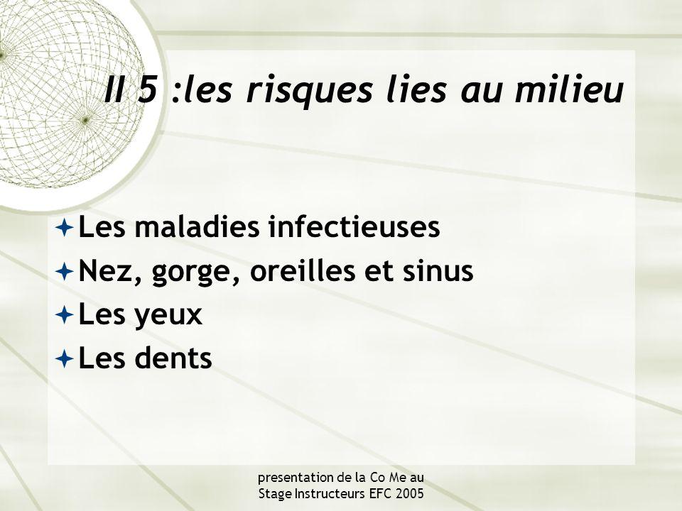presentation de la Co Me au Stage Instructeurs EFC 2005 II 5 :les risques lies au milieu  Les maladies infectieuses  Nez, gorge, oreilles et sinus  Les yeux  Les dents