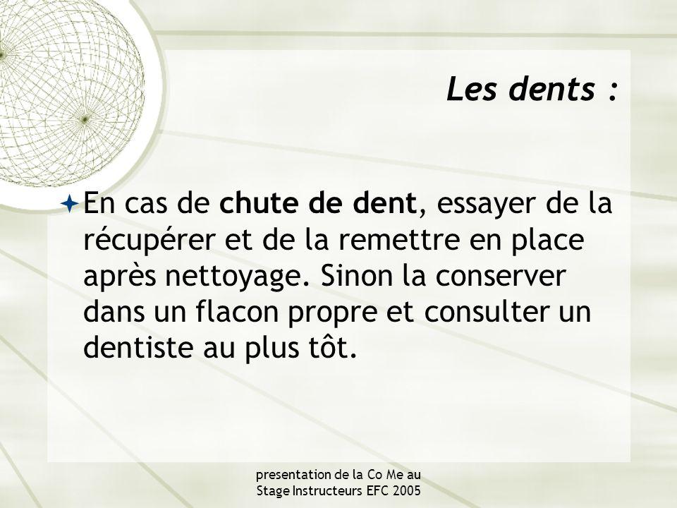 presentation de la Co Me au Stage Instructeurs EFC 2005 Les dents :  En cas de chute de dent, essayer de la récupérer et de la remettre en place après nettoyage.