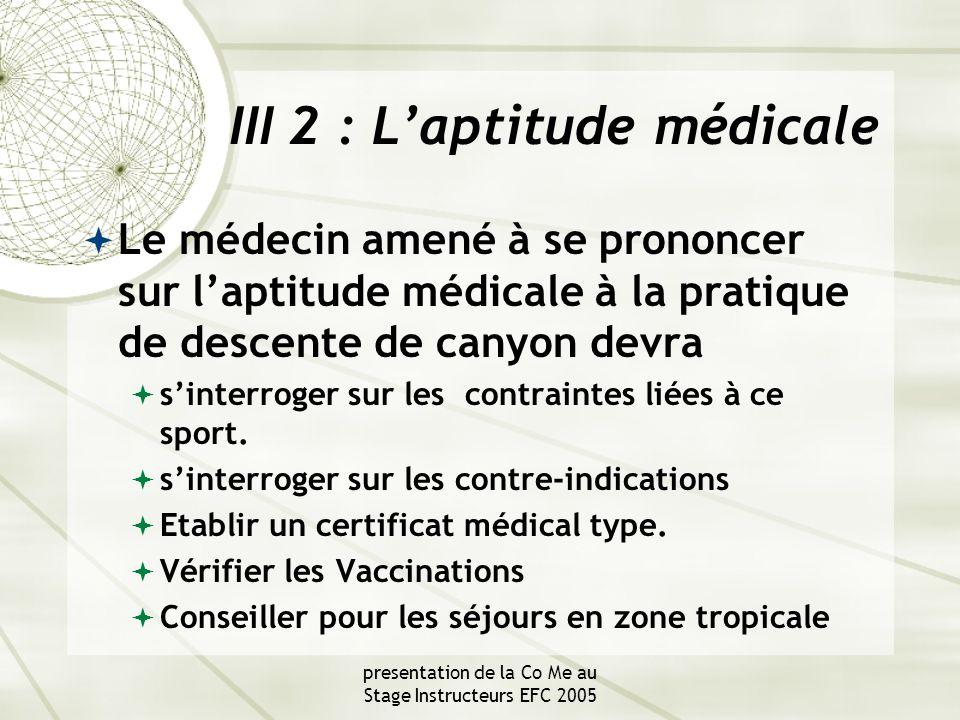 presentation de la Co Me au Stage Instructeurs EFC 2005 III 2 : L'aptitude médicale  Le médecin amené à se prononcer sur l'aptitude médicale à la pratique de descente de canyon devra  s'interroger sur les contraintes liées à ce sport.