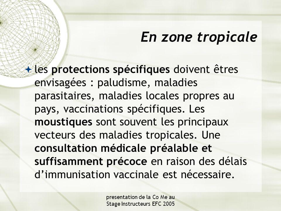 presentation de la Co Me au Stage Instructeurs EFC 2005 En zone tropicale  les protections spécifiques doivent êtres envisagées : paludisme, maladies parasitaires, maladies locales propres au pays, vaccinations spécifiques.