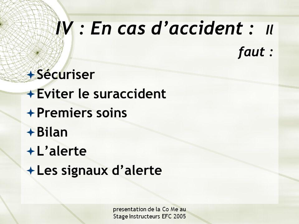 presentation de la Co Me au Stage Instructeurs EFC 2005 IV : En cas d'accident : Il faut :  Sécuriser  Eviter le suraccident  Premiers soins  Bilan  L'alerte  Les signaux d'alerte
