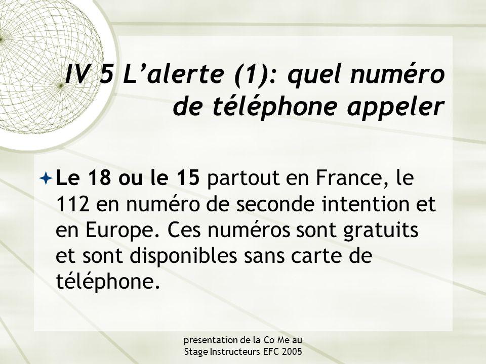 presentation de la Co Me au Stage Instructeurs EFC 2005 IV 5 L'alerte (1): quel numéro de téléphone appeler  Le 18 ou le 15 partout en France, le 112 en numéro de seconde intention et en Europe.