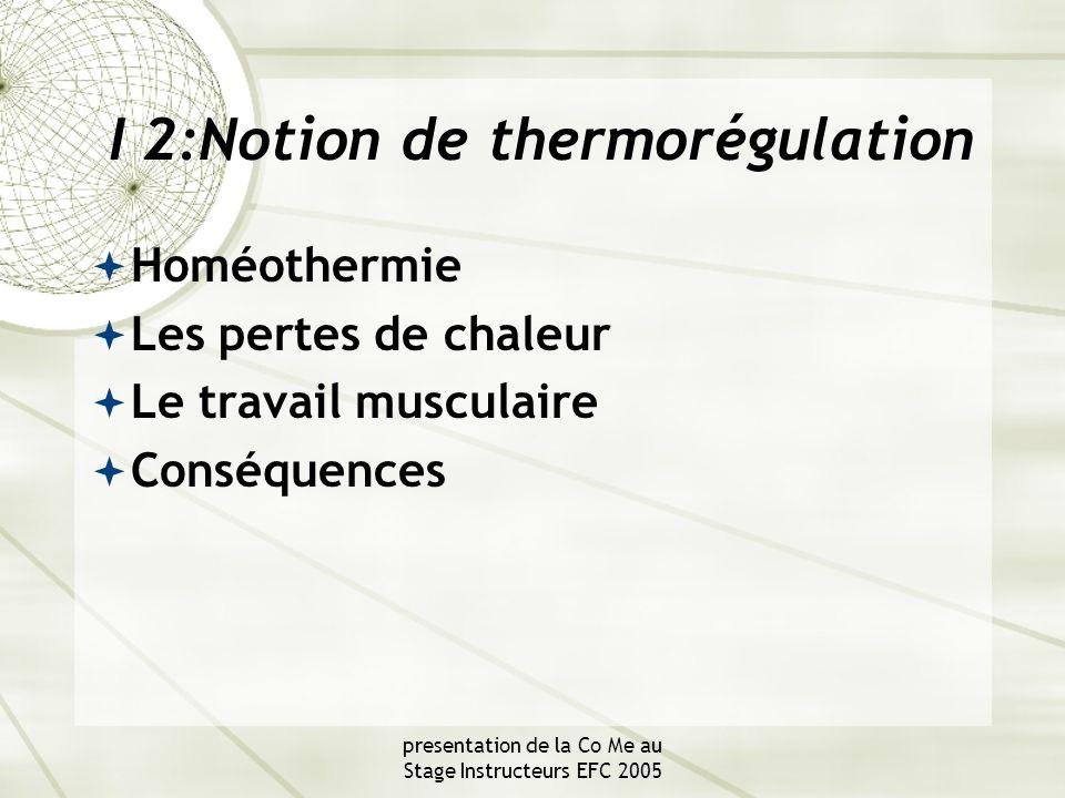 presentation de la Co Me au Stage Instructeurs EFC 2005 I 2:Notion de thermorégulation  Homéothermie  Les pertes de chaleur  Le travail musculaire  Conséquences