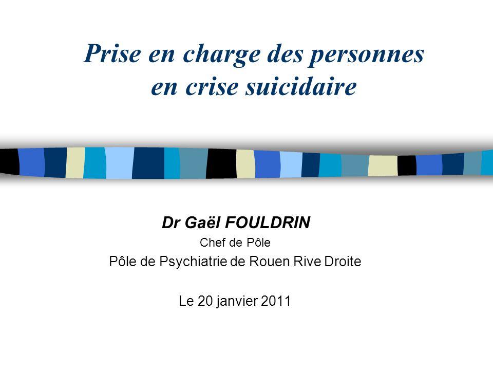 Prise en charge des personnes en crise suicidaire Dr Gaël FOULDRIN Chef de Pôle Pôle de Psychiatrie de Rouen Rive Droite Le 20 janvier 2011