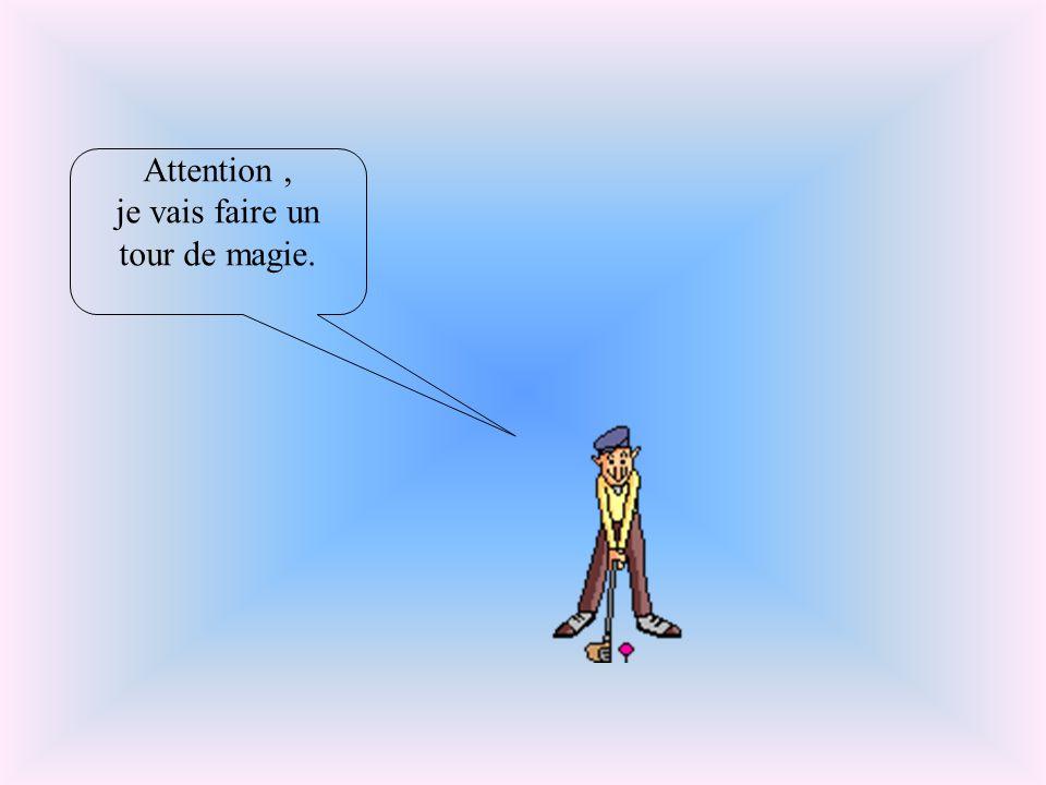 Attention, je vais faire un tour de magie.