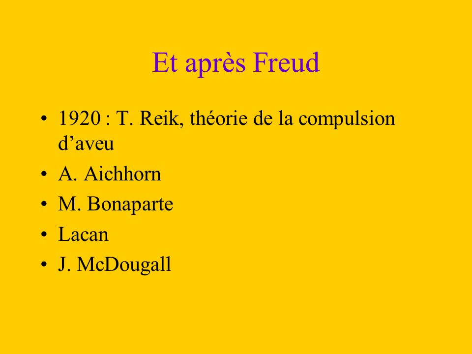 Et après Freud 1920 : T. Reik, théorie de la compulsion d'aveu A. Aichhorn M. Bonaparte Lacan J. McDougall