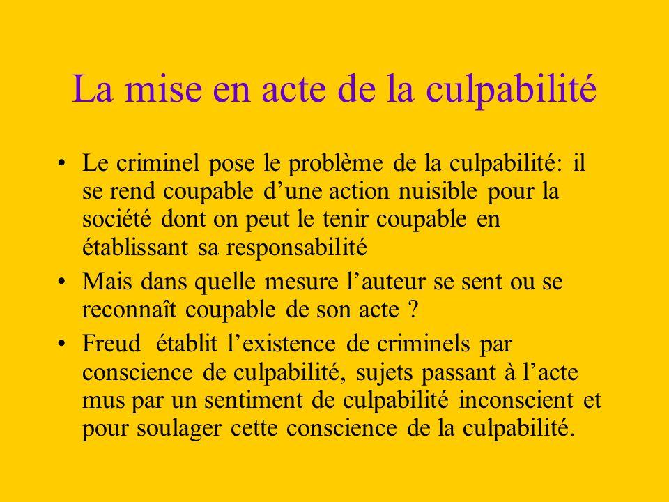 La mise en acte de la culpabilité Le criminel pose le problème de la culpabilité: il se rend coupable d'une action nuisible pour la société dont on pe