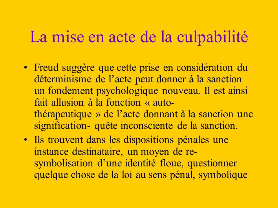 La mise en acte de la culpabilité Freud suggère que cette prise en considération du déterminisme de l'acte peut donner à la sanction un fondement psyc