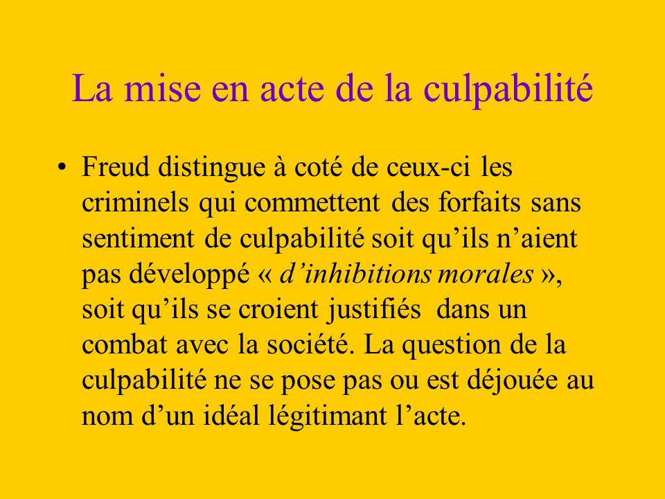 La mise en acte de la culpabilité Freud distingue à coté de ceux-ci les criminels qui commettent des forfaits sans sentiment de culpabilité soit qu'il