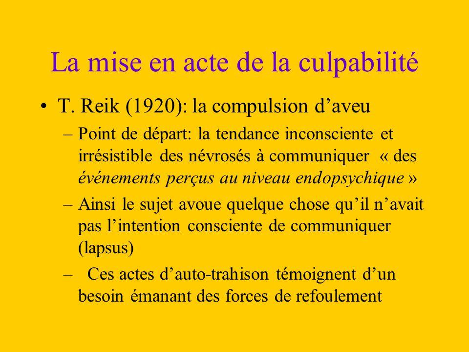 La mise en acte de la culpabilité T. Reik (1920): la compulsion d'aveu –Point de départ: la tendance inconsciente et irrésistible des névrosés à commu