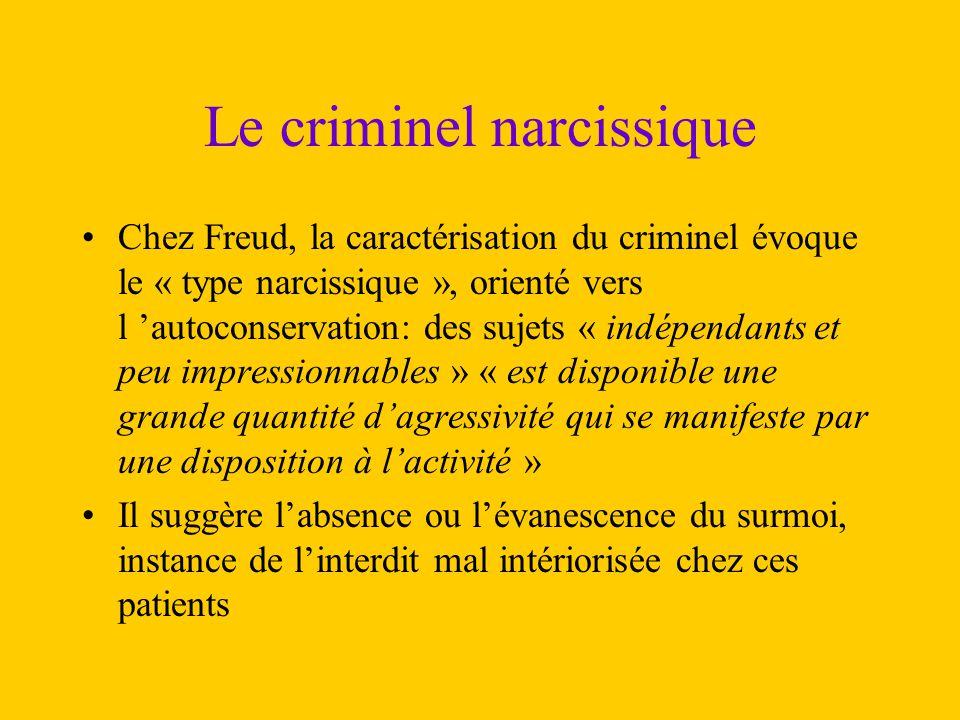 Le criminel narcissique Chez Freud, la caractérisation du criminel évoque le « type narcissique », orienté vers l 'autoconservation: des sujets « indé