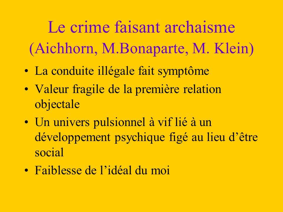 Le crime faisant archaisme (Aichhorn, M.Bonaparte, M. Klein) La conduite illégale fait symptôme Valeur fragile de la première relation objectale Un un