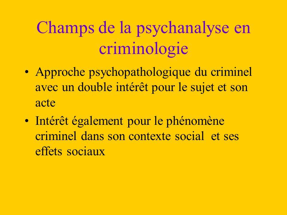 Champs de la psychanalyse en criminologie Approche psychopathologique du criminel avec un double intérêt pour le sujet et son acte Intérêt également p