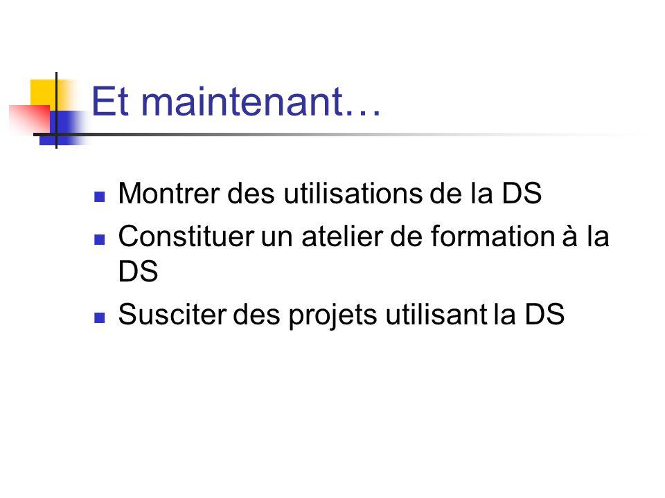 Et maintenant… Montrer des utilisations de la DS Constituer un atelier de formation à la DS Susciter des projets utilisant la DS