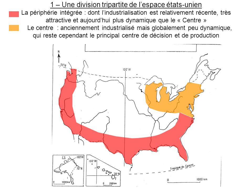 1 – Une division tripartite de l'espace états-unien Le centre : anciennement industrialisé mais globalement peu dynamique, qui reste cependant le principal centre de décision et de production [ajouter éventuellement les métropoles californiennes dans le « centre »] La périphérie dominée : sous industrialisée, quelques « oasis » mis à part : une diagonale intérieure « vide » et plutôt répulsive