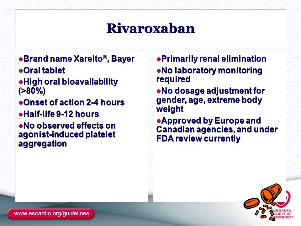 www.escardio.org/guidelines Rivaroxaban ●Brand name Xarelto ®, Bayer ●Oral tablet ●High oral bioavailability (>80%) ●Onset of action 2-4 hours ●Half-life 9-12 hours ●No observed effects on agonist-induced platelet aggregation ●Primarily renal elimination ●No laboratory monitoring required ●No dosage adjustment for gender, age, extreme body weight ●Approved by Europe and Canadian agencies, and under FDA review currently
