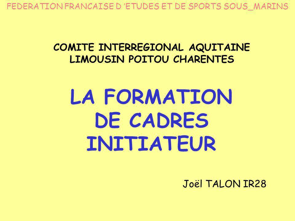 LA FORMATION DE CADRES INITIATEUR Joël TALON IR28 FEDERATION FRANCAISE D 'ETUDES ET DE SPORTS SOUS_MARINS COMITE INTERREGIONAL AQUITAINE LIMOUSIN POITOU CHARENTES