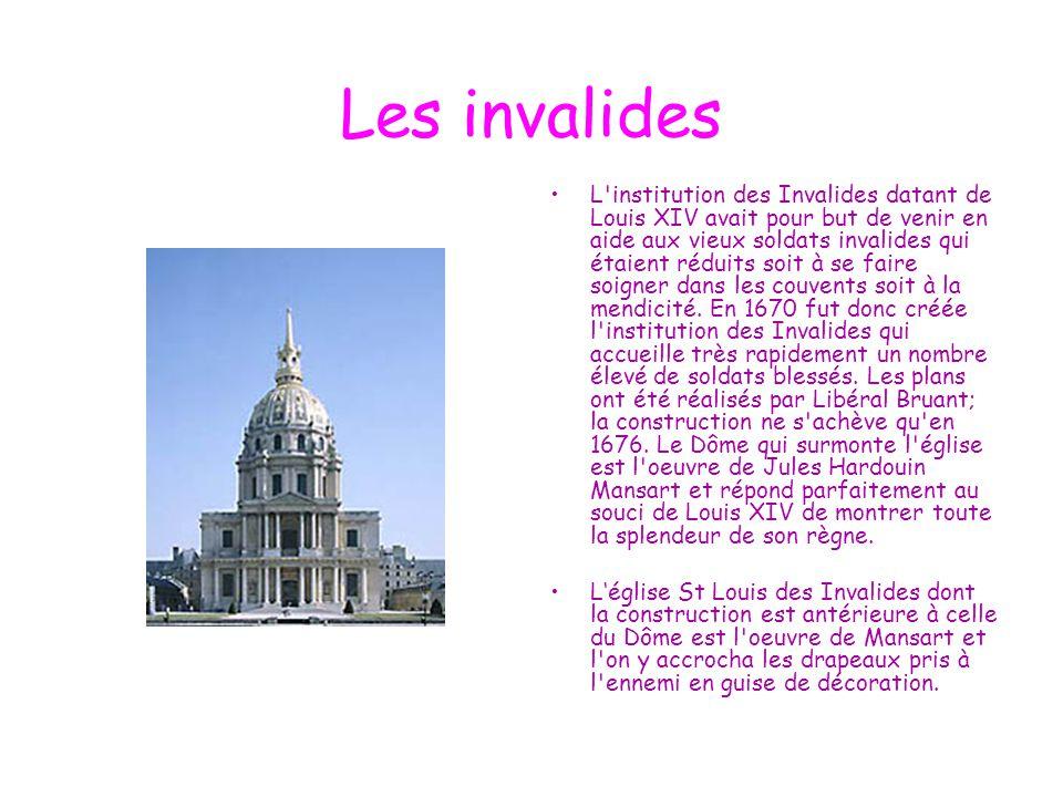 Les invalides L'institution des Invalides datant de Louis XIV avait pour but de venir en aide aux vieux soldats invalides qui étaient réduits soit à s