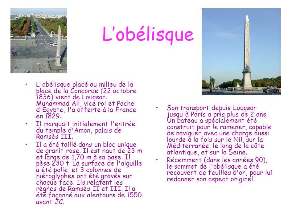 L'obélisque L'obélisque placé au milieu de la place de la Concorde (22 octobre 1836) vient de Louqsor. Muhammad Ali, vice roi et Pache d'Egypte, l'a o
