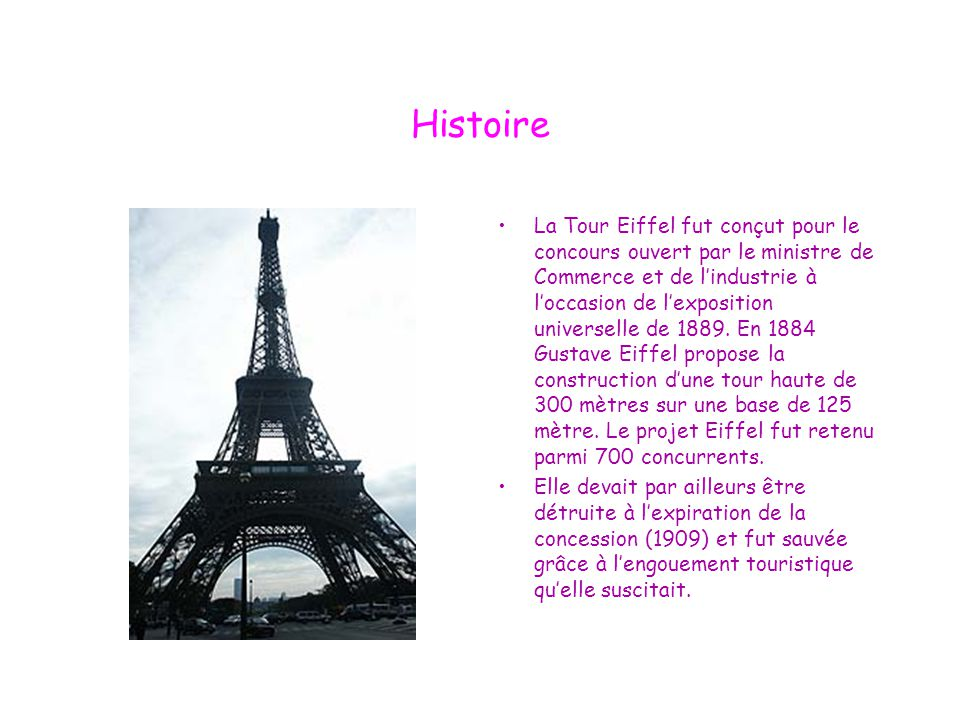 Histoire La Tour Eiffel fut conçut pour le concours ouvert par le ministre de Commerce et de l'industrie à l'occasion de l'exposition universelle de 1