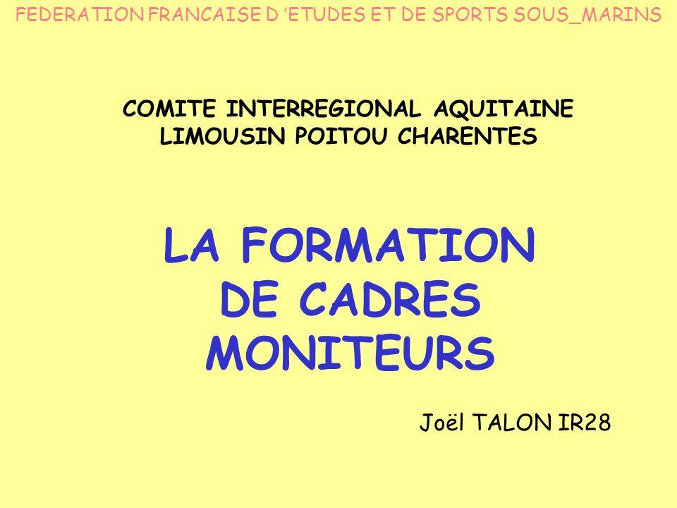 LA FORMATION DE CADRES MONITEURS Joël TALON IR28 FEDERATION FRANCAISE D 'ETUDES ET DE SPORTS SOUS_MARINS COMITE INTERREGIONAL AQUITAINE LIMOUSIN POITOU CHARENTES