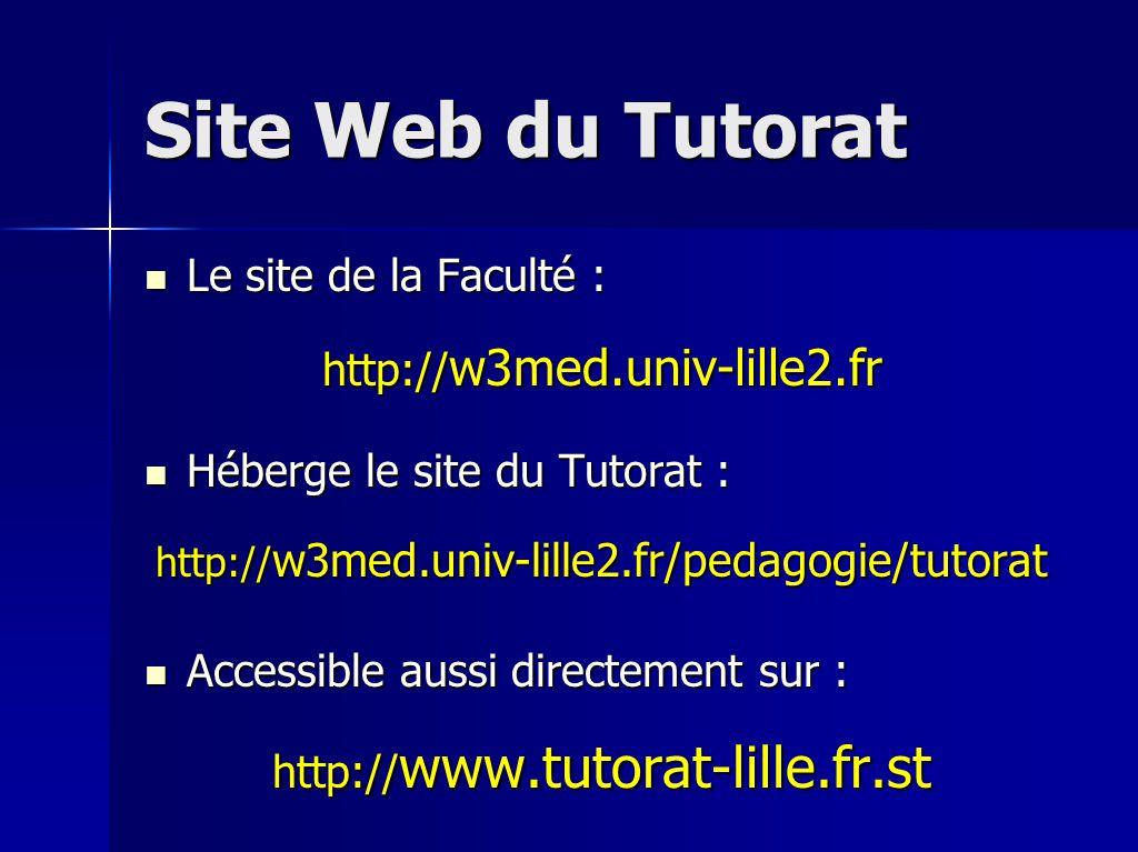 Site Web du Tutorat Le site de la Faculté : Le site de la Faculté : http:// w3med.univ-lille2.fr Héberge le site du Tutorat : Héberge le site du Tutorat : http:// w3med.univ-lille2.fr/pedagogie/tutorat Accessible aussi directement sur : Accessible aussi directement sur : http:// www.tutorat-lille.fr.st