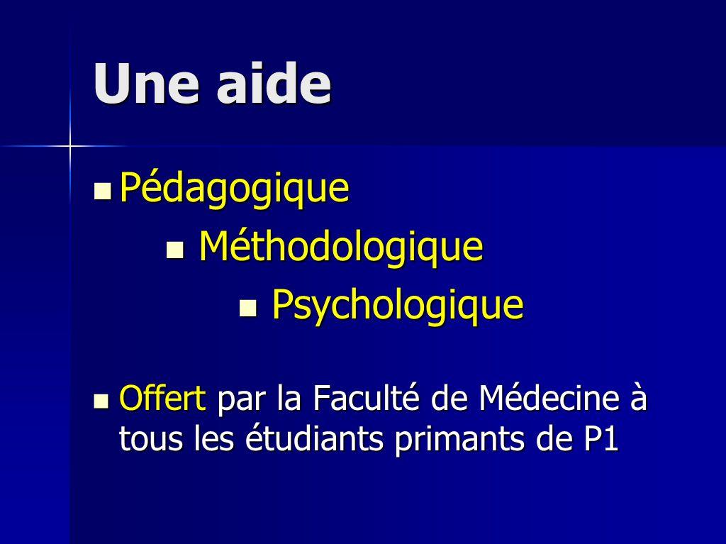 Une aide Pédagogique Pédagogique Méthodologique Méthodologique Psychologique Psychologique Offert par la Faculté de Médecine à tous les étudiants primants de P1 Offert par la Faculté de Médecine à tous les étudiants primants de P1