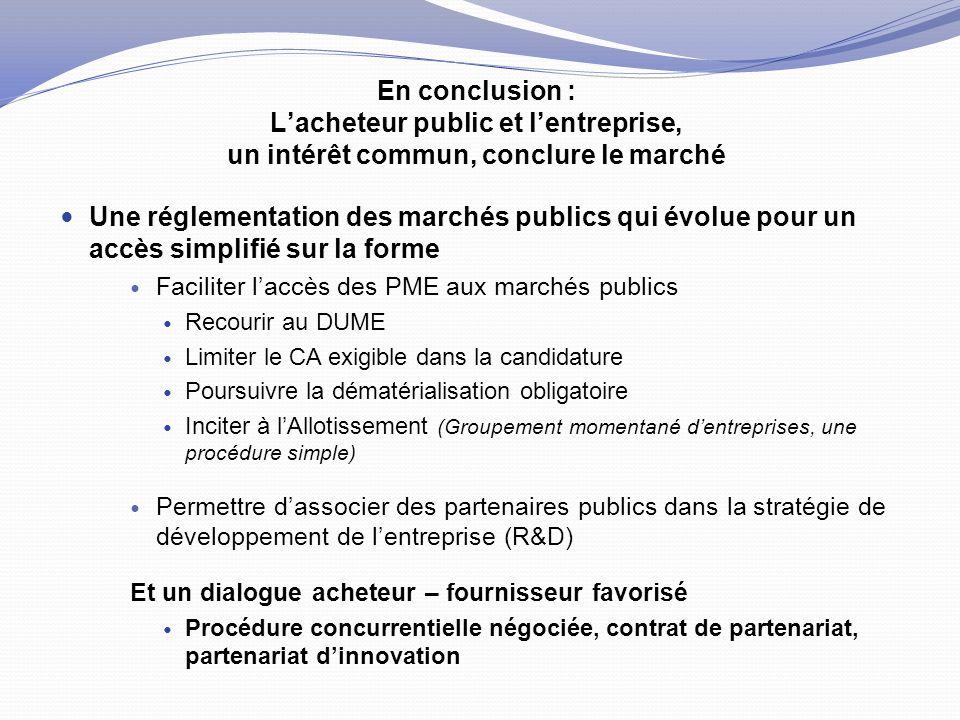 En conclusion : L'acheteur public et l'entreprise, un intérêt commun, conclure le marché Une réglementation des marchés publics qui évolue pour un accès simplifié sur la forme Faciliter l'accès des PME aux marchés publics Recourir au DUME Limiter le CA exigible dans la candidature Poursuivre la dématérialisation obligatoire Inciter à l'Allotissement (Groupement momentané d'entreprises, une procédure simple) Permettre d'associer des partenaires publics dans la stratégie de développement de l'entreprise (R&D) Et un dialogue acheteur – fournisseur favorisé Procédure concurrentielle négociée, contrat de partenariat, partenariat d'innovation