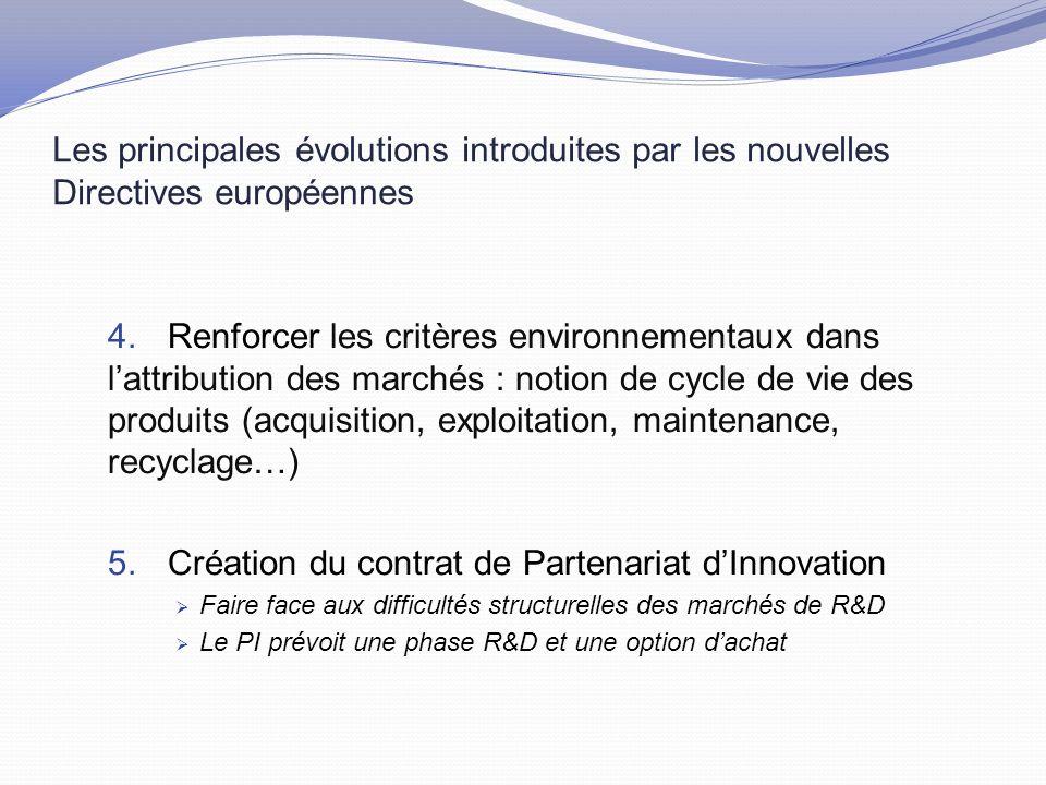 Les principales évolutions introduites par les nouvelles Directives européennes 4.Renforcer les critères environnementaux dans l'attribution des marchés : notion de cycle de vie des produits (acquisition, exploitation, maintenance, recyclage…) 5.Création du contrat de Partenariat d'Innovation  Faire face aux difficultés structurelles des marchés de R&D  Le PI prévoit une phase R&D et une option d'achat