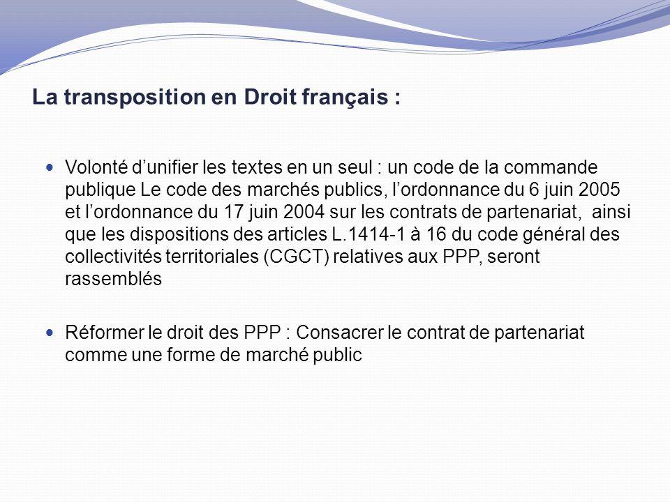 La transposition en Droit français : Volonté d'unifier les textes en un seul : un code de la commande publique Le code des marchés publics, l'ordonnance du 6 juin 2005 et l'ordonnance du 17 juin 2004 sur les contrats de partenariat, ainsi que les dispositions des articles L.1414-1 à 16 du code général des collectivités territoriales (CGCT) relatives aux PPP, seront rassemblés Réformer le droit des PPP : Consacrer le contrat de partenariat comme une forme de marché public