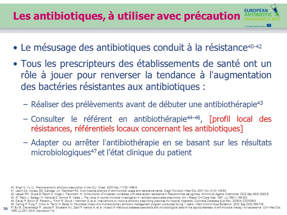 Les antibiotiques, à utiliser avec précaution Le mésusage des antibiotiques conduit à la résistance 40-42 Tous les prescripteurs des établissements de santé ont un rôle à jouer pour renverser la tendance à l'augmentation des bactéries résistantes aux antibiotiques : –Réaliser des prélèvements avant de débuter une antibiothérapie 43 –Consulter le référent en antibiothérapie 44-46, [profil local des résistances, référentiels locaux concernant les antibiotiques] –Adapter ou arrêter l'antibiothérapie en se basant sur les résultats microbiologiques 47 et l'état clinique du patient 36 40.
