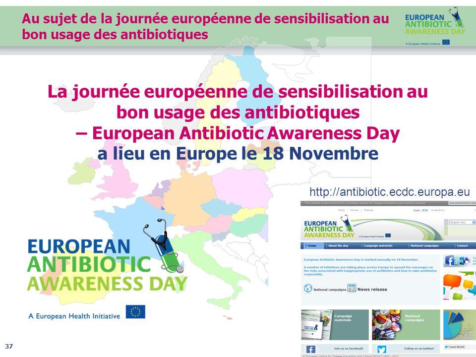 Au sujet de la journée européenne de sensibilisation au bon usage des antibiotiques 37 La journée européenne de sensibilisation au bon usage des antibiotiques – European Antibiotic Awareness Day a lieu en Europe le 18 Novembre http://antibiotic.ecdc.europa.eu