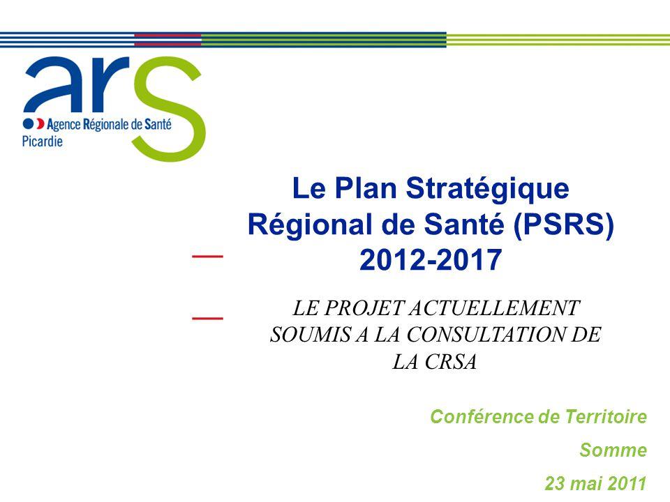 Le Plan Stratégique Régional de Santé (PSRS) 2012-2017 Conférence de Territoire Somme 23 mai 2011 LE PROJET ACTUELLEMENT SOUMIS A LA CONSULTATION DE L