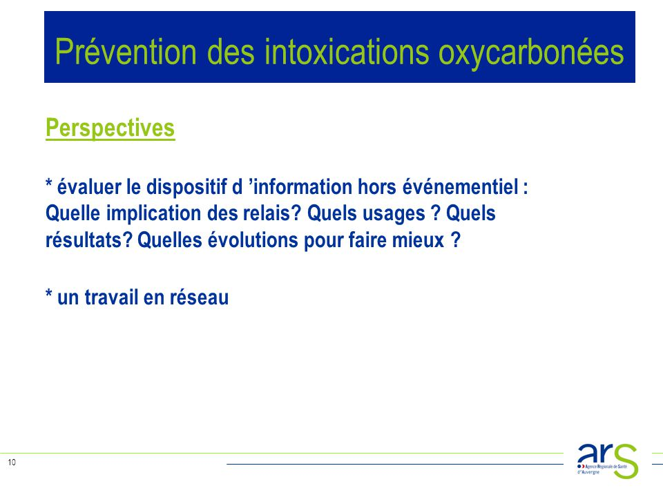 10 Prévention des intoxications oxycarbonées Perspectives * évaluer le dispositif d 'information hors événementiel : Quelle implication des relais? Qu