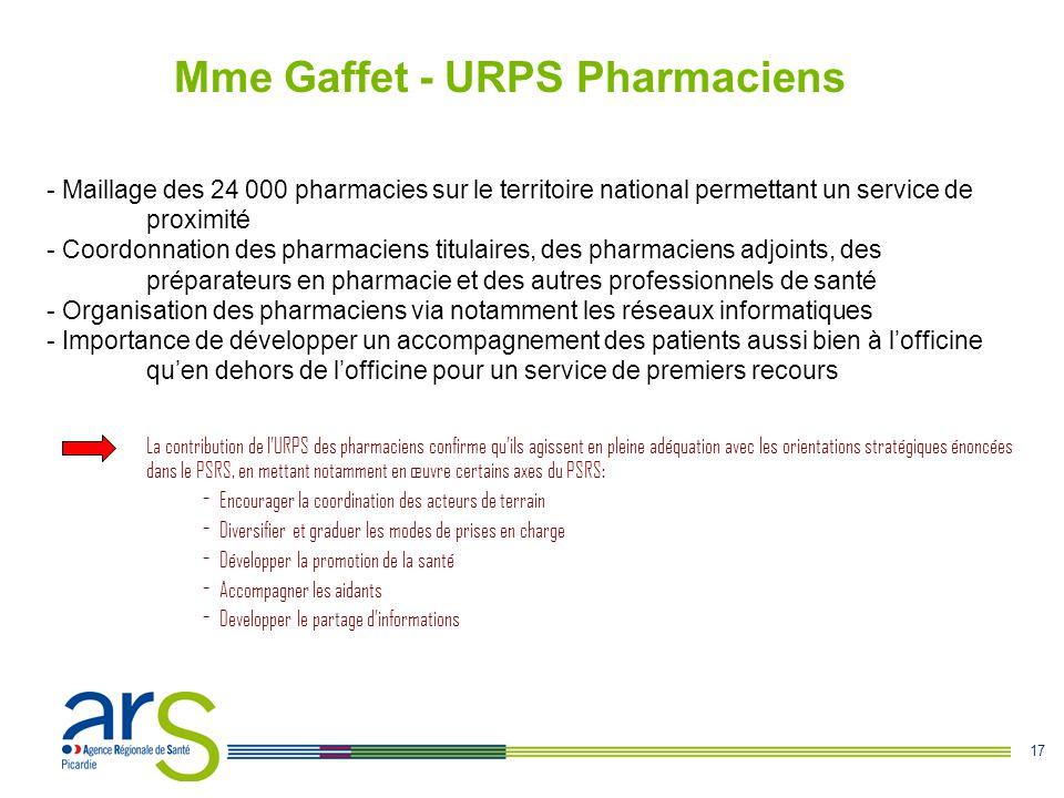 17 Mme Gaffet - URPS Pharmaciens - Maillage des 24 000 pharmacies sur le territoire national permettant un service de proximité - Coordonnation des pharmaciens titulaires, des pharmaciens adjoints, des préparateurs en pharmacie et des autres professionnels de santé - Organisation des pharmaciens via notamment les réseaux informatiques - Importance de développer un accompagnement des patients aussi bien à l'officine qu'en dehors de l'officine pour un service de premiers recours La contribution de l'URPS des pharmaciens confirme qu'ils agissent en pleine adéquation avec les orientations stratégiques énoncées dans le PSRS, en mettant notamment en œuvre certains axes du PSRS: - Encourager la coordination des acteurs de terrain - Diversifier et graduer les modes de prises en charge - Développer la promotion de la santé - Accompagner les aidants - Developper le partage d'informations