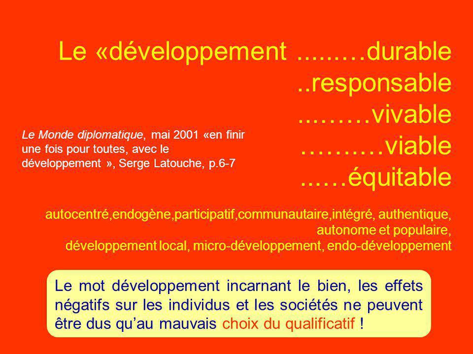 Le «développement......…durable..responsable...……vivable …….…viable...…équitable autocentré,endogène,participatif,communautaire,intégré, authentique, autonome et populaire, développement local, micro-développement, endo-développement Le mot développement incarnant le bien, les effets négatifs sur les individus et les sociétés ne peuvent être dus qu'au mauvais choix du qualificatif .