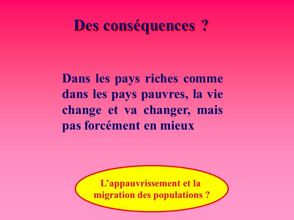 Des conséquences ? Dans les pays riches comme dans les pays pauvres, la vie change et va changer, mais pas forcément en mieux L'appauvrissement et la