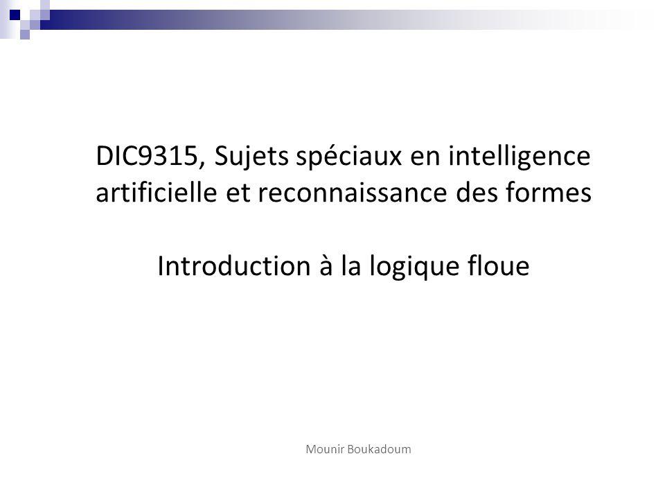 DIC9315, Sujets spéciaux en intelligence artificielle et reconnaissance des formes Introduction à la logique floue Mounir Boukadoum
