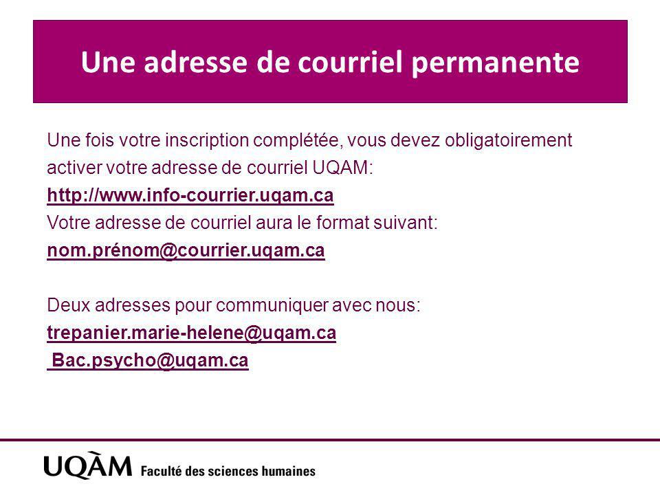 Une adresse de courriel permanente Une fois votre inscription complétée, vous devez obligatoirement activer votre adresse de courriel UQAM: http://www.info-courrier.uqam.ca Votre adresse de courriel aura le format suivant: nom.prénom@courrier.uqam.ca Deux adresses pour communiquer avec nous: trepanier.marie-helene@uqam.ca Bac.psycho@uqam.ca