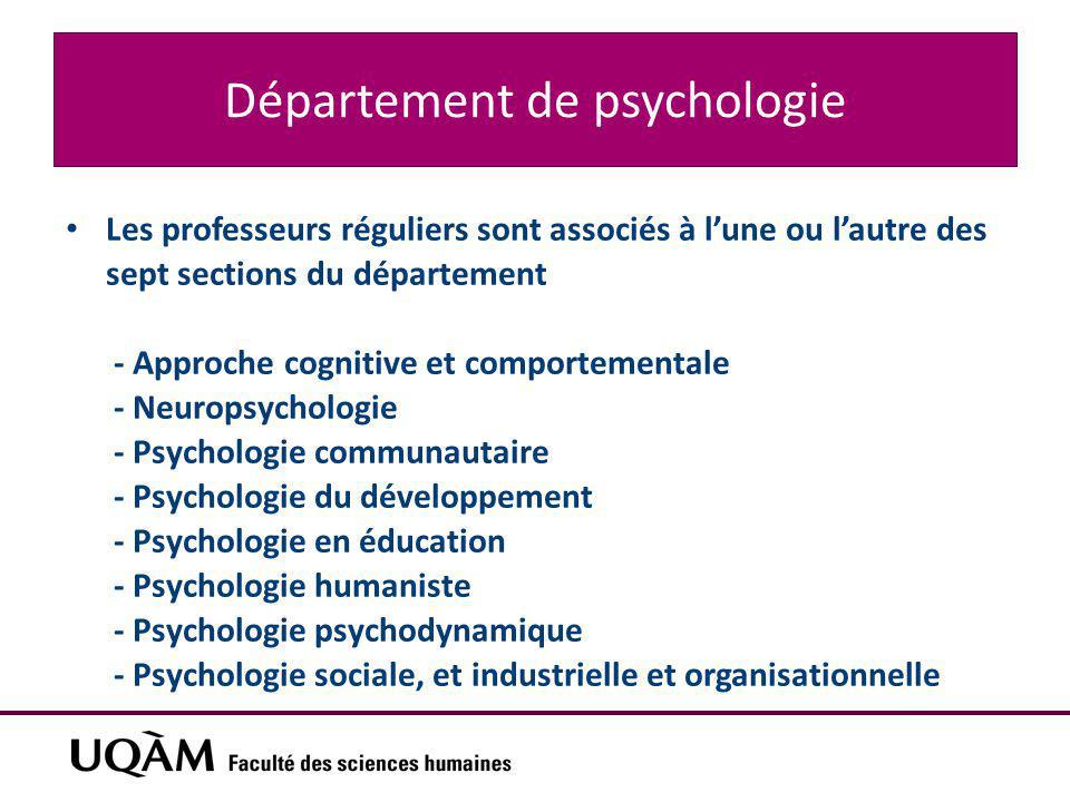 Département de psychologie Les professeurs réguliers sont associés à l'une ou l'autre des sept sections du département - Approche cognitive et comportementale - Neuropsychologie - Psychologie communautaire - Psychologie du développement - Psychologie en éducation - Psychologie humaniste - Psychologie psychodynamique - Psychologie sociale, et industrielle et organisationnelle