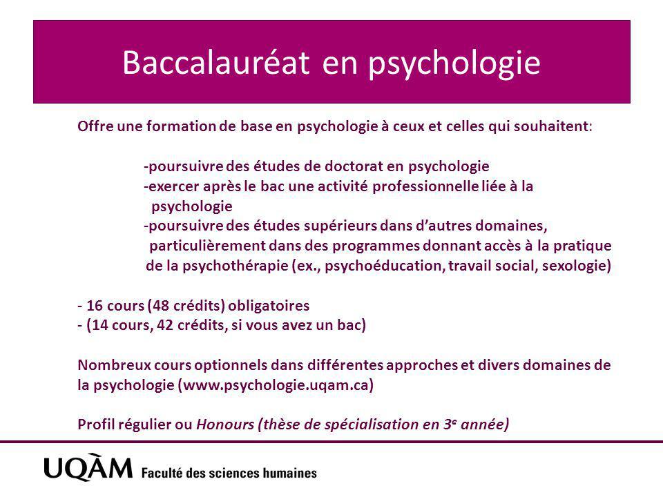 Baccalauréat en psychologie Offre une formation de base en psychologie à ceux et celles qui souhaitent: -poursuivre des études de doctorat en psychologie -exercer après le bac une activité professionnelle liée à la psychologie -poursuivre des études supérieurs dans d'autres domaines, particulièrement dans des programmes donnant accès à la pratique de la psychothérapie (ex., psychoéducation, travail social, sexologie) - 16 cours (48 crédits) obligatoires - (14 cours, 42 crédits, si vous avez un bac) Nombreux cours optionnels dans différentes approches et divers domaines de la psychologie (www.psychologie.uqam.ca) Profil régulier ou Honours (thèse de spécialisation en 3 e année)